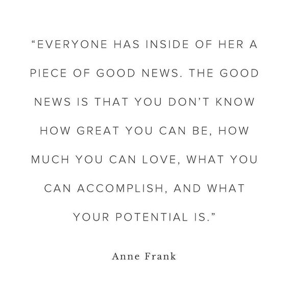 """Everyone has inside of her a piece of good news. The good news is that you don't know how great you can be. How much you can love. What you can accomplish. And what your potential is."" - Anne Frank:"