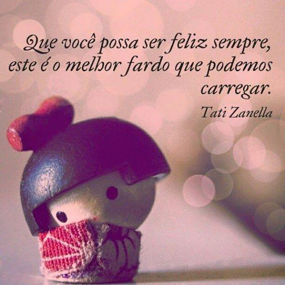 O melhor fardo que podemos carregar é a felicidade. Quanto mais feliz estamos, mais leves ficamos. Rosi Coelho