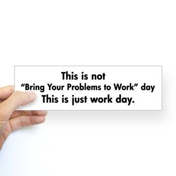 home workday humor bumper sticker this is not bring your problems to work day this bring work home home
