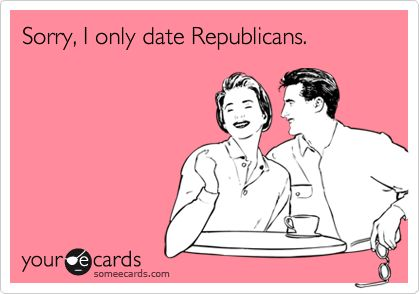 Sorry, I only date Republicans.  ~~~~So true, If I were still single~~~
