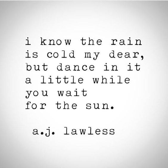 I know the rain is cold my dear, but dance in it a little while you wait for the sun.