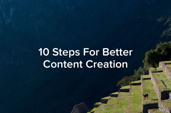 10 Steps For Better Content Creation (Across All Channels)