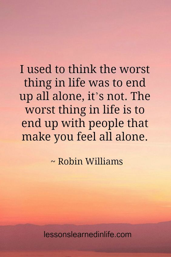 I used to think the worst thing in life was to end up all alone, it's not. The worst thing in life is to end up with people that make you feel all alone.~ Robin Williams