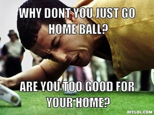 Why don't you just go home ball?  Are you too good for your home?