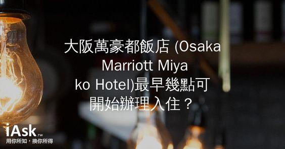 大阪萬豪都飯店 (Osaka Marriott Miyako Hotel)最早幾點可開始辦理入住? by iAsk.tw