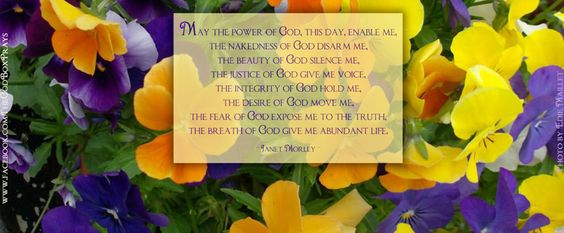 May the power of God, this day, enable me, the nakedness of God disarm me, the beauty of God silence me, the justice of God give me voice, the integrity of God hold me, the desire of God move me, the fear of God expose me to the truth, the breath of God give me abundant life. _ Janet Morley _        Photo by Edie Maillet