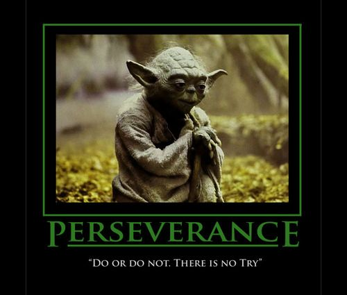 Love yoda and the wisdom of the Jedi master...There is no Try!