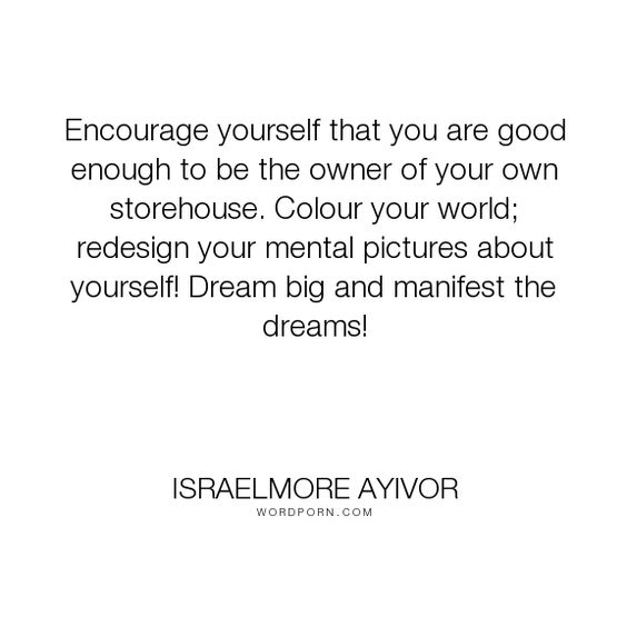 """Israelmore Ayivor - """"Encourage yourself that you are good enough to be the owner of your own storehouse...."""". inspiration, motivation, food-for-thought, world, israelmore-ayivor, dream, encouragement, inspire, dream-big, design, color, encourage, motivate, big-dreams, manifest, storehouse, colour, bright-ten-the-corner, colour-your-world"""