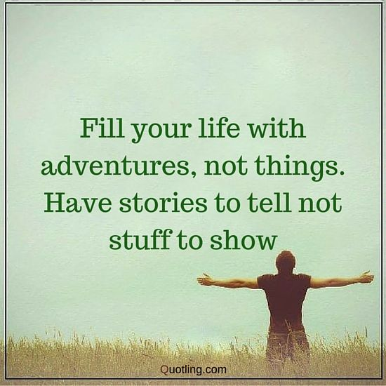 Fill your life with adventures, not things. Have stories to tell not stuff to show - Inspirational Quote - Inspirational Quote