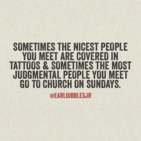 Sometimes the nicest people you meet are covered in tattoos, while the most judgemental people you meet go to church on Sundays.: