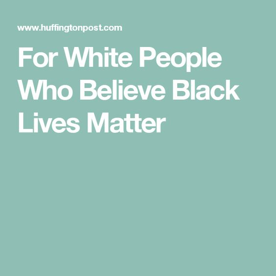 For White People Who Believe Black Lives Matter