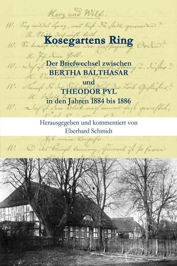 Kosegartens Ring - Der Briefwechsel zwischen  BERTHA BALTHASAR  und  THEODOR PYL in den Jahren 1884 bis 1886.,  Herausgegeben und kommentiert von  Eberhard Schmidt, Elmenhorst/Vorpommern: Edition Pommern ISBN 978-3-939680-34-5, 136 Seiten mit  Abbildungen € 13,95 (D)
