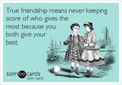 True friendship means never keeping score of who gives the most because you both give your best.