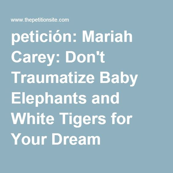 petición: Mariah Carey: Don't Traumatize Baby Elephants and White Tigers for Your Dream Wedding