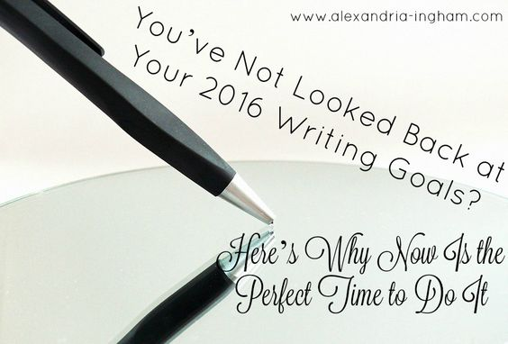 You've Not Looked Back at Your 2016 Writing Goals? Here's Why Now Is the Perfect Time to Do It