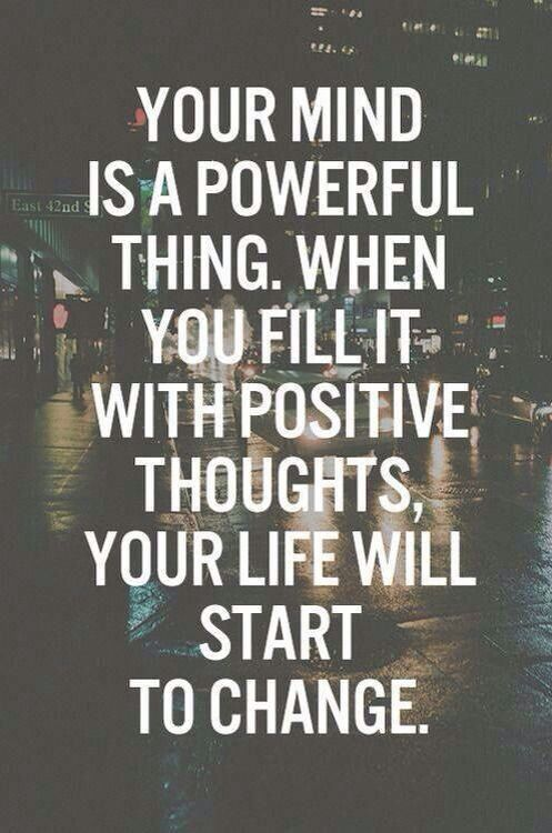 """Your mind is a powerful thing. When you fill it with positive thoughts, your life will start to change."":"