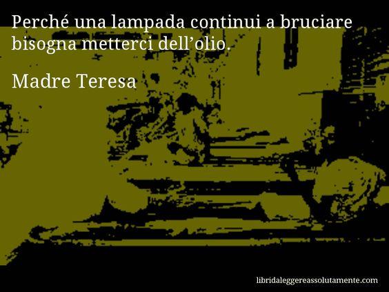Aforisma di Madre Teresa : Perché una lampada continui a bruciare bisogna metterci dell'olio.