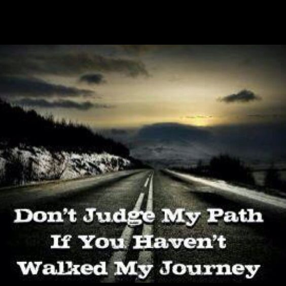 Don't judge my path if you haven't walked my journey.