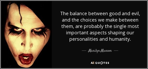 Marilyn Manson quote: The balance between good and evil, and the ...