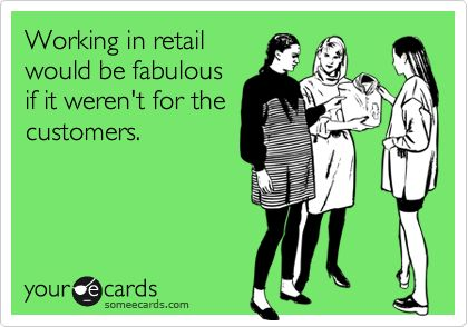 Working in retail would be fabulous if it weren't for the customers.: