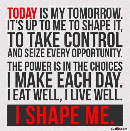 """""""Today is my tomorrow, It's up to me to shape it….."""""""