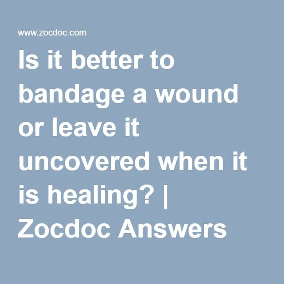 Is it better to bandage a wound or leave it uncovered when it is healing? | Zocdoc Answers