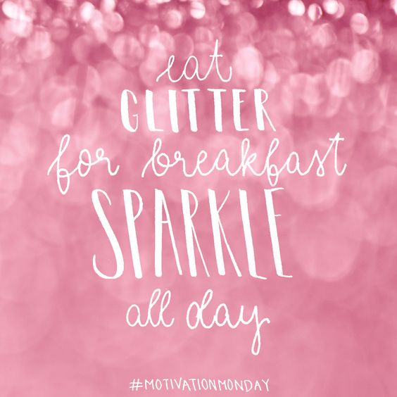 Eat glitter for breakfast, sparkle all day !