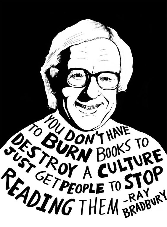 """You don't have to burn books to destroy a culture. Just get people to stop reading them."" ― Ray Bradbury"