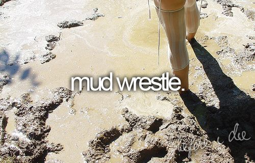 mudd wrestle :], i have done this before andd wouldd love to do it again, lol.