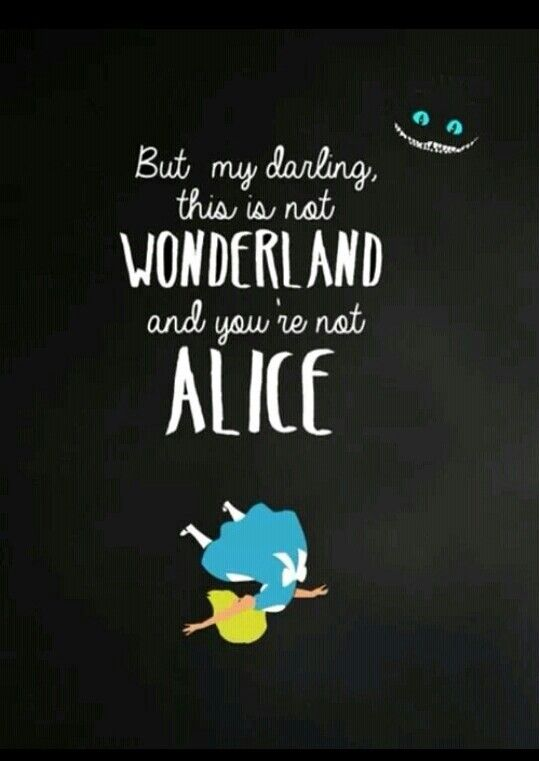 This is not Wonderland, and you're not Alice.
