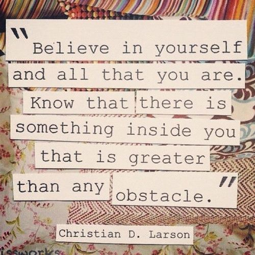 There is something inside you that is GREATER than any obstacle!: