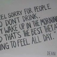 I feel sorry for people who dont drink