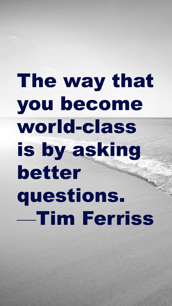 """The way that you become world-class is… by asking better questions."" —Tim Ferriss"