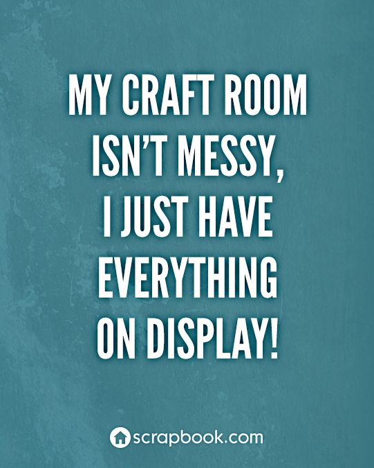 """My craft room isn't messy, I just have everything on display!"":"