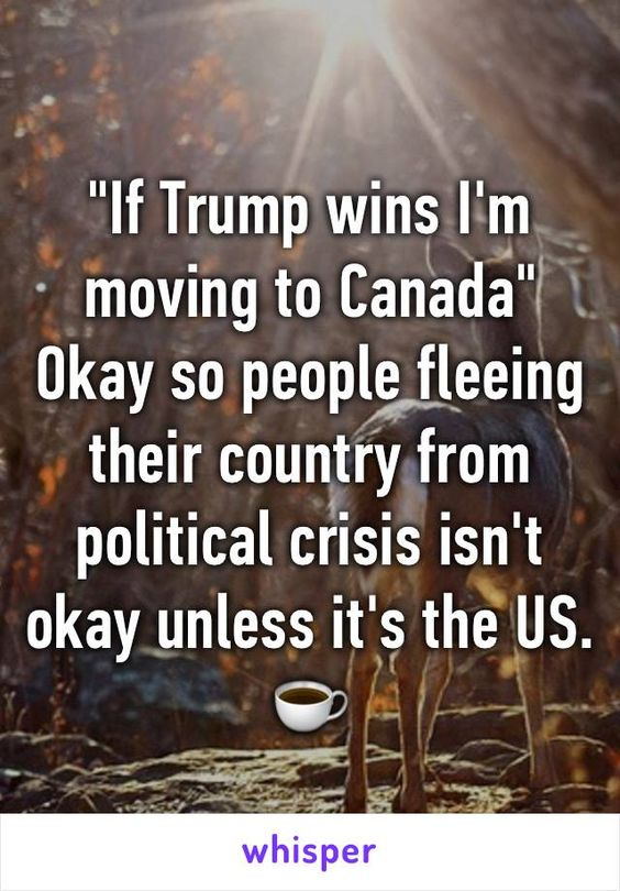 """""""If Trump wins I'm moving to Canada"""" Okay so people fleeing their country from…"""