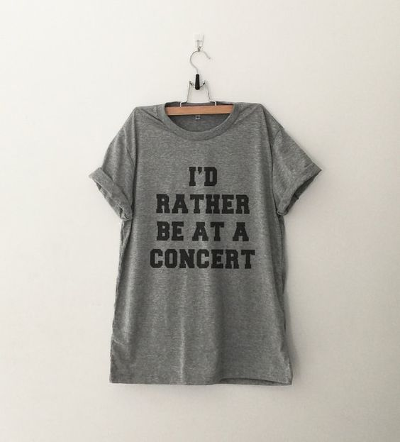 I'd rather be at a concert T-Shirt womens gifts womens girls tumblr hipster band merch fangirls teens girl gift girlfriends present blogger