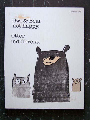 "I am not entirely sure why this cracks me up.  ""owl and bear not happy; otter indifferent"":"