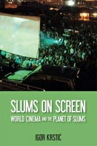 Slums on Screen: World Cinema and the Planet of Slums by Igor Krstić