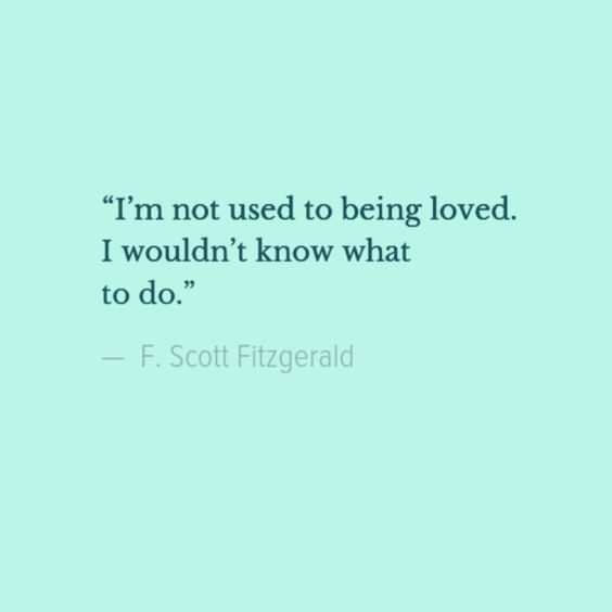 """I'm not used to being loved. I wouldn't know what to do."" F. Scott Fitzgerald"