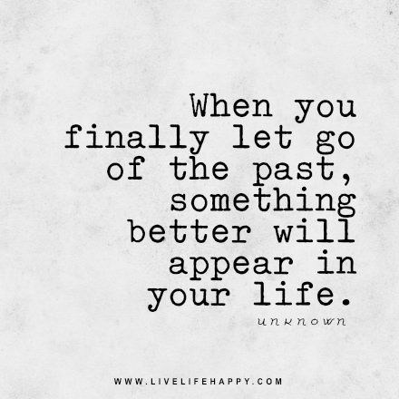 Live life happy quote: When you finally let go of the past, something better will appear in your life. - Unknown