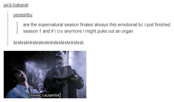 """""""Are the Supernatural finales always this emotional because I just finished season one and if I cry anymore I might puke out an organ."""""""