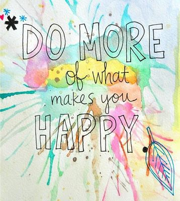 do more of what makes you happy...excellent advice