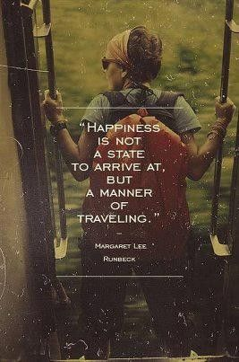 """happiness is not a state to arrive at, but a manner of traveling."""