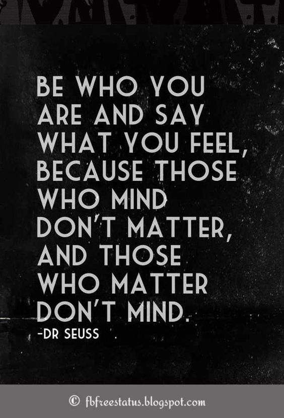 Be who you are and say what you feel, because those who mind don't matter and those who matter don't mind, Dr. seuss Quote REPIN if you Like