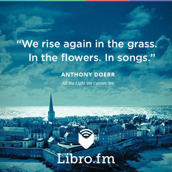 """We rise again in the grass. In the flowers. In songs."" --Anthony Doerr, All the Light We Cannot See:"