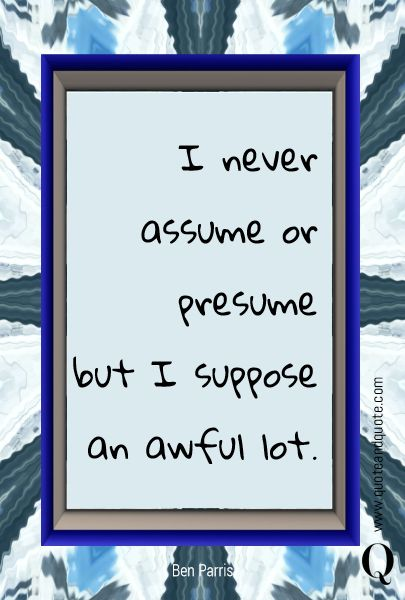I Never Assume Or Presume But I Suppose An Awful Lot.   Quotes