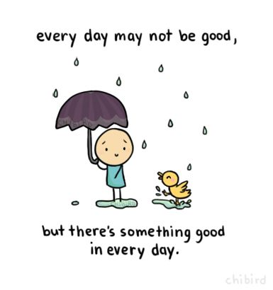"""Every day may not be good, but there's something good in every day."" -UnknownYou just have to find that good in each day, and then even the bad ones don't seem so bad."