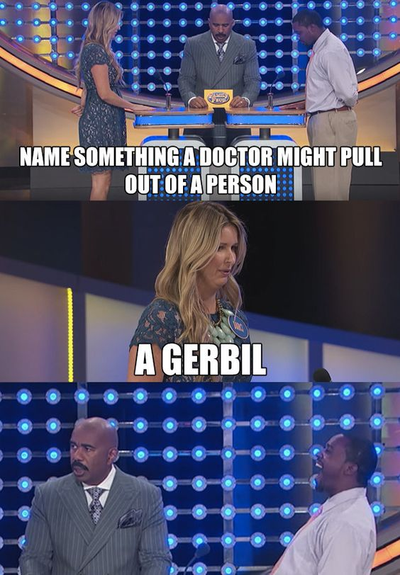 When, you know, a Family Feud contestant said one might find a gerbil in someone else's body:   These Are The 16 Best, Craziest, And Most Hilarious Game Show Moments