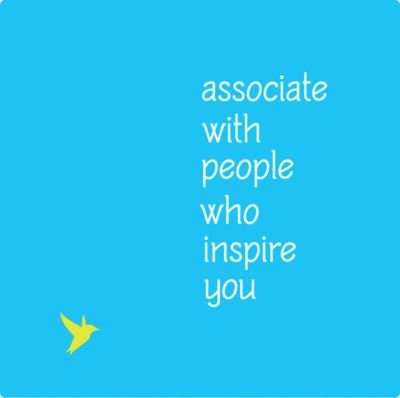 associate with people who inspire you.
