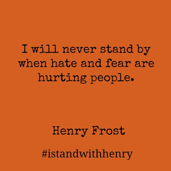 """Orange square with dark brown font """" I will never stand by when hate and fear are hurting people. Henry Frost #istandwithhenry"""